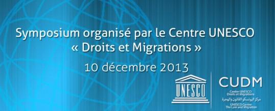 Symposium organisé par le Centre UNESCO « Droits et Migrations » (CUDM) 10 décembre 2013